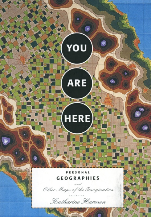 Katharine Harmon: You Are Here. Personal Geographies and Other Maps of the Imagination